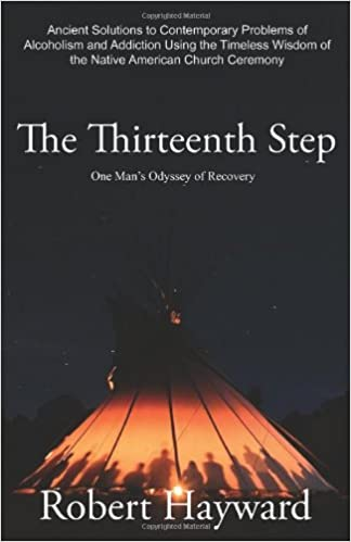 Book The Thirteenth Step: Ancient Solutions to the Contemporary Problems of Alcoholism and Addiction using the Timeless Wisdom of The Native American Church Ceremony
