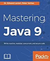Mastering Java 9: Write reactive, modular, concurrent, and secure code Front Cover