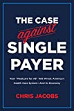 The Case Against Single Payer: How 'Medicare for All' Will Wreck America's Health Care System-And Its Economy