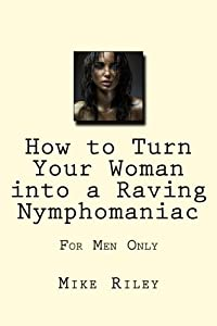 How to Turn Your Woman into a Raving Nymphomaniac: For Men Only