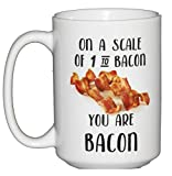 15oz On a Scale of 1 to BACON, you are BACON - Funny Pork Lovers Coffee Mug - Fathers Day Gift for Dad
