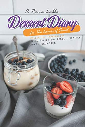 A Remarkable Dessert Diary for The Lovers of Sweet: Relish the Tranquility Of 30 Delightful Dessert Recipes by April Blomgren