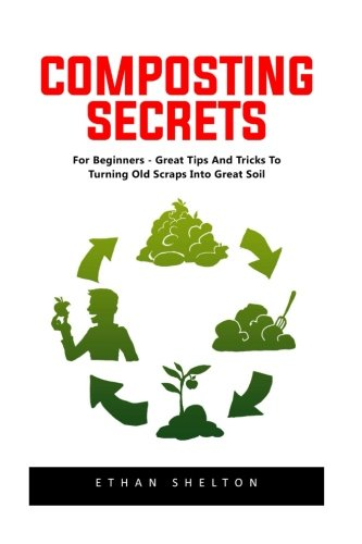 Composting Secrets: For Beginners - Great Tips And Tricks To Turning Old Scraps Into Great Soil! (Composting Beginner)