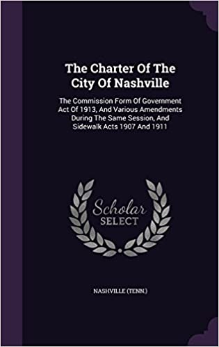 The Charter Of The City Of Nashville: The Commission Form Of Government Act Of 1913, And Various Amendments During The Same Session, And Sidewalk Acts 1907 And 1911