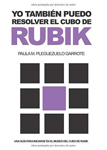 YO TAMBIÉN PUEDO RESOLVER EL CUBO DE RUBIK: UNA GUÍA PARA INICIARSE EN EL MUNDO DEL CUBO DE RUBIK por PLEGUEZUELO GARROTE, PAULA MARÍA