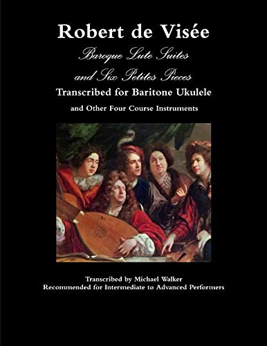 (Robert de Visée Baroque Lute Suites and Six Petites Pieces Transcribed for Baritone Ukulele and Other Four Course Instruments)