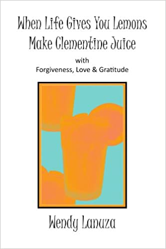 When Life Gives You Lemons Make Clementine Juice: with Forgiveness, Love & Gratitude
