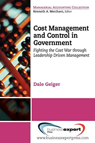 (Cost Management and Control in Government: A Proven, Practical Leadership Driven Management Approach to Fighting the Cost War in Government (Managerial Accounting Collection))
