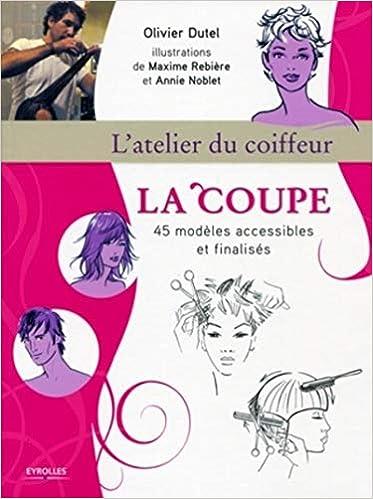 Amazon Fr La Coupe L Atelier Du Coiffeur 45 Modeles Accessibles Et Finalises Olivier Dutel Maxime Rebiere Annie Noblet Livres