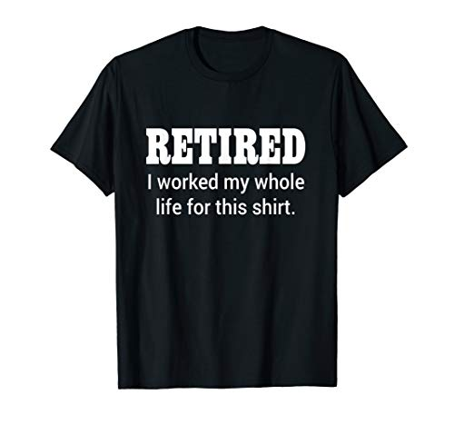 (Retired I Worked My Whole Life For This Shirt T-Shirt)