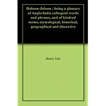 Hobson-Jobson : being a glossary of Anglo-India colloquial words and phrases, and of kindred terms, etymological, historical, geographical and discursive