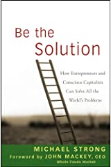 Be the Solution: How Entrepreneurs and Conscious Capitalists Can Solve All the World's Problems Kindle Edition