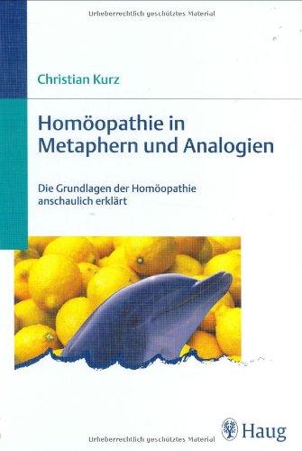Homöopathie in Metaphern und Analogien: Die Grundlagen der Homöopathie anschaulich erklärt