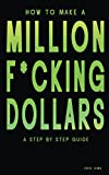 How to Make a Million F*cking Dollars: A Step By Step Guide Pdf