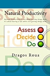 Natural Productivity - Assess, Decide, Do: Natural Productivity is not about getting things done. It's about having a life while still getting things done.