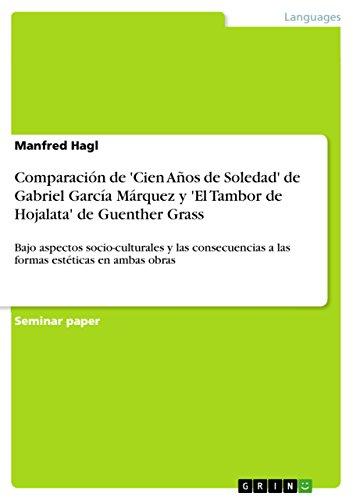 Comparación de 'Cien Años de Soledad' de Gabriel García Márquez y 'El Tambor de Hojalata' de Guenther Grass: Bajo aspectos socio-culturales y las consecuencias ... estéticas en ambas obras (Spanish Edition)