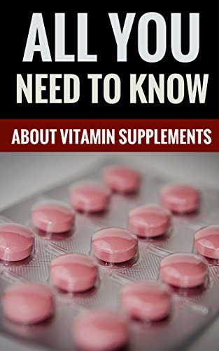 All You Need To Know About Vitamin Supplements - Important Information About Vitamins