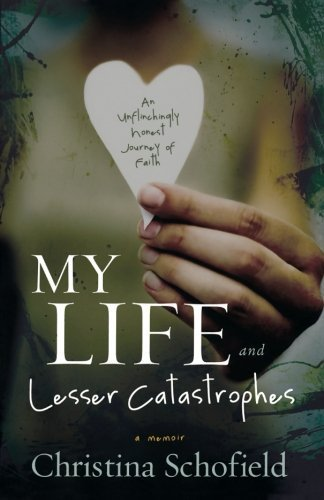 My Life and Lesser Catastrophes: An Unflinchingly Honest Journey of Faith by Schofield, Christina (July 1, 2011) Paperback