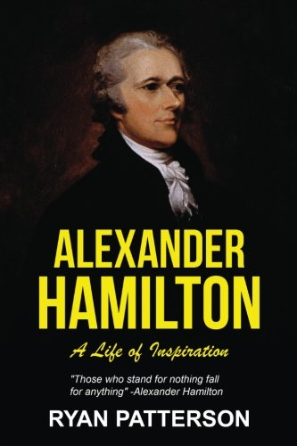Alexander Hamilton: A Life of Inspiration (Historical Biographies of Famous People) (Volume 2)