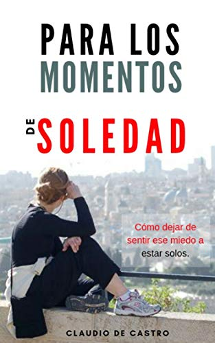Para los Momentos de Soledad: Cómo dejar de sentir ese miedo a estar solos (