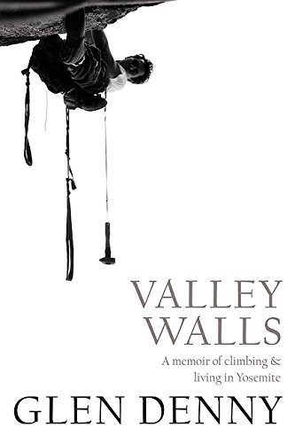 Valley Walls: A Memoir of Climbing and Living in Yosemite by Glen Denny (May 20,2016)