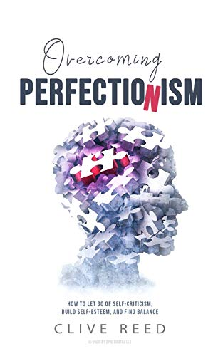 Overcoming Perfectionism: How to Let Go of Self-Criticism, Build Self-Esteem, and Find Balance