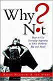 Why Not? How to Use Everyday Ingenuity to Solve Problems Big and Small Hardcover – October 24, 2003