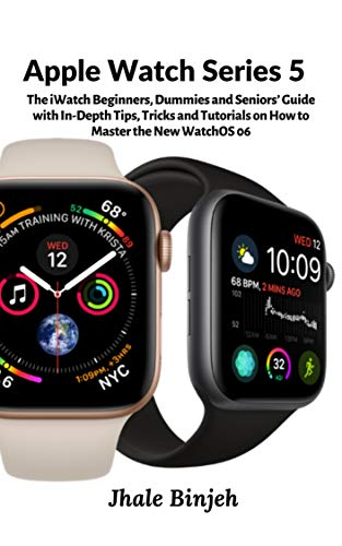Apple Watch Series 5: The iWatch Beginners, Dummies and Seniors' Guide with In-Depth Tips, Tricks and Tutorials on How to Master the New WatchOS 06