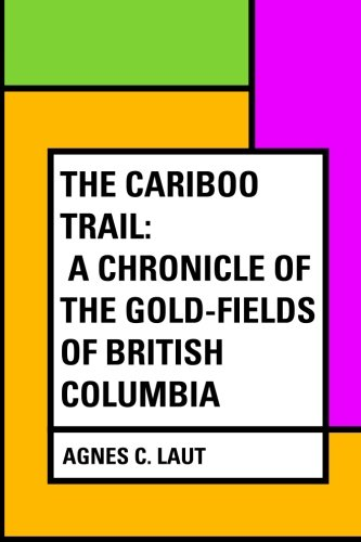 The Cariboo Trail: A Chronicle of the Gold-fields of British Columbia PDF