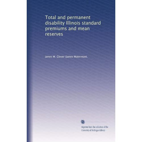 Total and permanent disability Illinois standard premiums and mean reserves James W. Glover