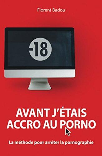 Avant j'étais accro au porno: La méthode pour arrêter la pornographie (French Edition)