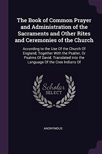 The Book of Common Prayer and Administration of the Sacraments and Other Rites and Ceremonies of the Church: According to the Use Of the Church Of ... Into the Language Of the Cree Indians Of by Palala Press