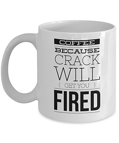 Funny Workplace Gift, Coffee Because Crack Will Get You Fired, 11oz Ceramic Coffee Mug, Tea Cup