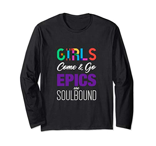 Girls Come & Go - Epics Are Soulbound MMORPG Gamer Long Sleeve T-Shirt