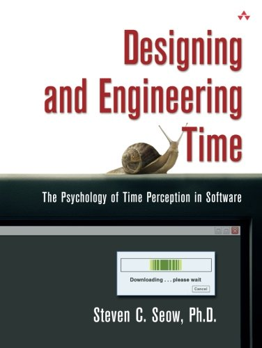 Designing and Engineering Time: The Psychology of Time Perception in Software by Steven C Seow