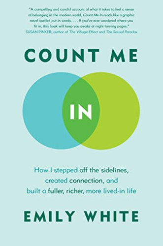 Count Me In: How I Stepped Off the Sidelines, Created Connection, and Built a Fuller, Richer, More Lived-in Life – Emily White