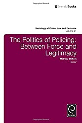 The Politics of Policing: Between Force and Legitimacy (Sociology of Crime, Law & Deviance) (Sociology of Crime Law and Deviance)