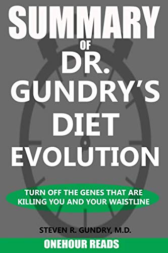 SUMMARY Of Dr. Gundry's Diet Evolution: Turn Off the Genes That Are Killing You and Your Waistline
