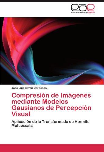 Compresion de Imagenes mediante Modelos Gausianos de Percepcion Visual: Aplicacion de la Transformada de Hermite Multiescala (Spanish Edition) [Jose Luis Silvan Cardenas] (Tapa Blanda)