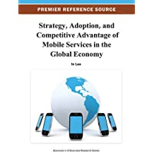 Strategy, Adoption, and Competitive Advantage of Mobile Services in the Global Economy (Advances in E-Business Research)