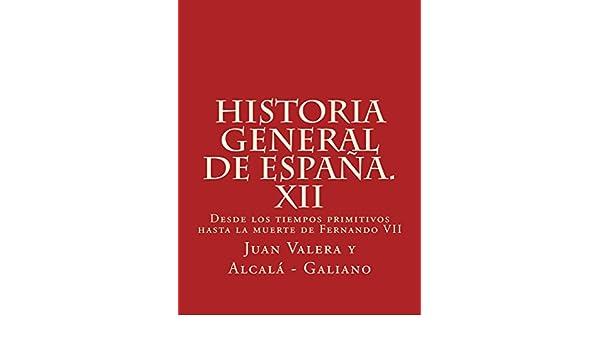 Historia general de España. XII: Desde los tiempos primitivos hasta la muerte de Fernando VII eBook: Juan Valera y Alcalá - Galiano: Amazon.es: Tienda ...