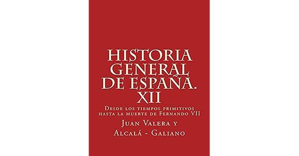 Historia general de España. XII: Desde los tiempos primitivos hasta la muerte de Fernando VII eBook: Juan Valera y Alcalá - Galiano: Amazon.com.mx: Tienda ...
