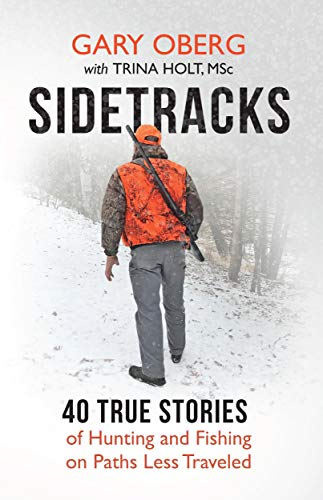 Sidetracks: 40 True Stories of Hunting and Fishing on Paths Less Traveled by [Oberg, Gary, Holt, Trina]