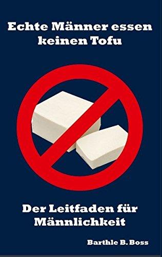 Echte Männer essen keinen Tofu: Der Leitfaden für Männlichkeit