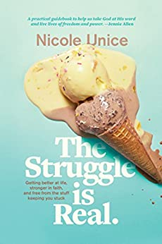 The Struggle Is Real: Getting Better at Life, Stronger in Faith, and Free from the Stuff Keeping You Stuck by [Unice, Nicole]