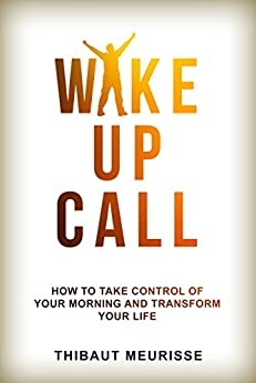 Wake Up Call: How To Take Control of Your Morning And Transform Your Life (Include a Free Workbook) by [Meurisse, Thibaut]