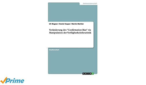 Veranderung des Confirmation Bias via Manipulation der Verfugbarkeitsheuristik (German Edition)