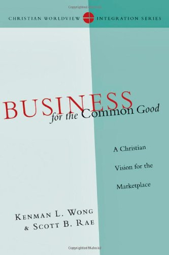 Business for the Common Good: A Christian Vision for the Marketplace (Christian Worldview Integration Series)