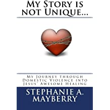 My Story is not Unique...: My Journey through Domestic Violence into God's Awesome Healing