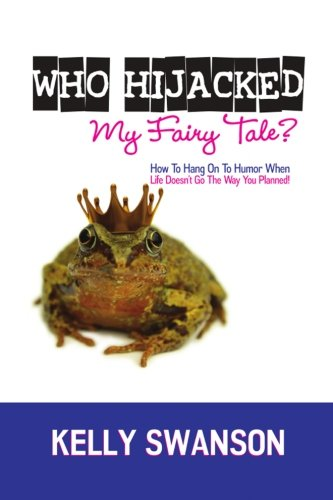 Who Hijacked My Fairy Tale?: How To Hang On To Humor When Life Doesn't Go The Way You Planned